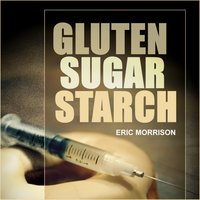 Gluten, Sugar, Starch - How To Free Yourself From The Food Addictions That Are Ravaging Your Health And Keeping You Fat - A Paleo Approach - Eric Morrison