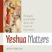Yeshua Matters: Putting the Jewish Rabbi Back at the Center of Christianity - Jacob Fronczak
