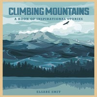 Climbing Mountains: A Book Of Inspirational Stories - Elsabe Smit