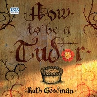 How to be a Tudor - Ruth Goodman
