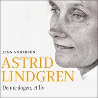 Astrid Lindgren - Denne dagen, et liv - Jens Andersen