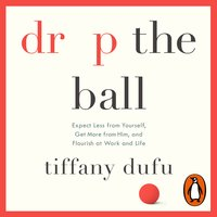 Drop the Ball: Expect Less from Yourself, Get More from Him, and Flourish at Work & Life - Tiffany Dufu