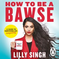 How to Be a Bawse: A Guide to Conquering Life - Lilly Singh