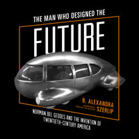The Man Who Designed the Future - B. Alexandra Szerlip