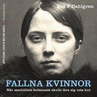Fallna kvinnor : När samhällets bottensats skulle lära sig veta hut - Eva F. Dahlgren