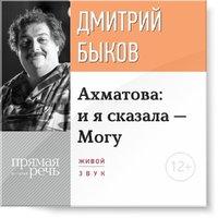 Ахматова: и я сказала - Могу - Дмитрий Быков