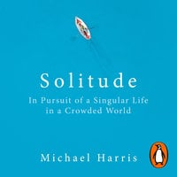 Solitude: In Pursuit of a Singular Life in a Crowded World - Michael Harris