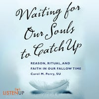 Waiting for our Souls to Catch Up - Reason, Ritual, and Faith in Our Fallow Time - Carol Perry