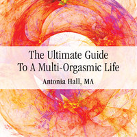 The Ultimate Guide to a Multi-Orgasmic Life - Antonia Hall