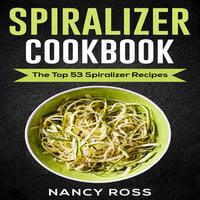 Spiralizer Cookbook - The Top 53 Spiralizer Recipes - Nancy Ross