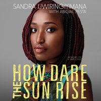 How Dare the Sun Rise - Sandra Uwiringiyimana, Abigail Pesta