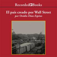 El país creado por Wall Street: La historia prohibida de Panamá y su canal - Ovdio Diaz Espino