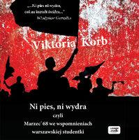 Ni pies, ni wydra - czyli Marzec'68 we wspomnieniach warszawskiej studentki - Viktoria Korb