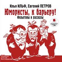 Юмористы, к барьеру! Фельетоны и рассказы - Евгений Петров,Илья Ильф