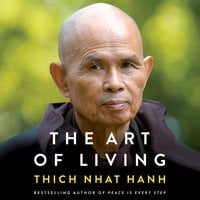 The Art of Living: Peace and Freedom in the Here and Now - Thich Nhat Hanh