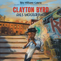 Clayton Byrd Goes Underground - Rita Williams-Garcia