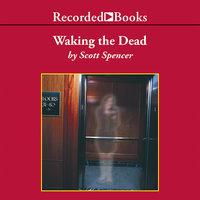 Waking the Dead - Scott Spencer