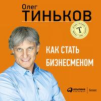 Как стать бизнесменом - Олег Тиньков