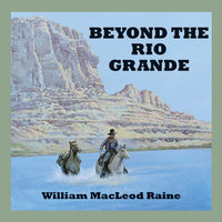 Beyond the Rio Grande - William MacLeod Raine