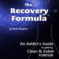 The Recovery Formula - An Addict's Guide to Getting Clean and Sober FOREVER - Beth Burgess