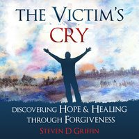 The Victim's Cry - Discovering Hope and Healing Through Forgiveness - Steven D. Griffin