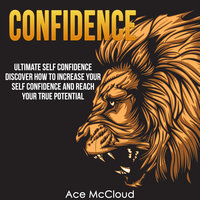 Ultimate Self Confidence - Discover How To Increase Your Self Confidence And Reach Your True Potential - Ace McCloud
