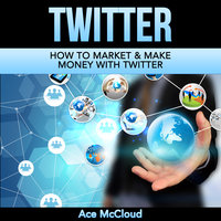 How To Market & Make Money With Twitter - Ace McCloud