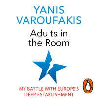 Adults In The Room: My Battle With Europe's Deep Establishment - Yanis Varoufakis
