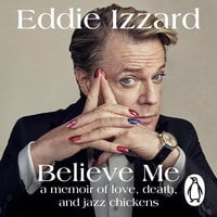 Believe Me: A Memoir of Love, Death and Jazz Chickens - Eddie Izzard