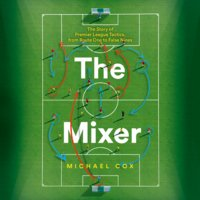 The Mixer: The Story of Premier League Tactics, from Route One to False Nines - Michael Cox