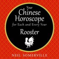 Your Chinese Horoscope for Each and Every Year - Rooster - Neil Somerville