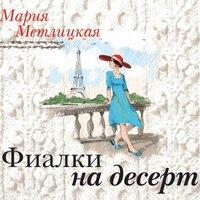 Фиалки на десерт - Мария Метлицкая