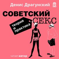 Советский секс. Теория и практика - Денис Драгунский