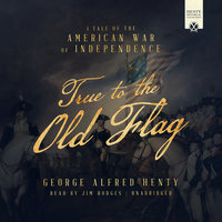 True to the Old Flag - George Alfred Henty