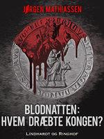 Blodnatten: Hvem dræbte kongen? - Jørgen Mathiassen