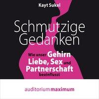 Schmutzige Gedanken: Wie unser Gehirn Liebe, Sex und Partnerschaft beeinflusst - Kayt Sukel