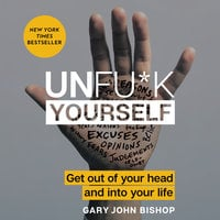 Unfu*k Yourself: Get Out of Your Head and into Your Life - Gary John Bishop