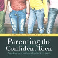 Parenting the Confident Teen - Rob Lane, Cara Lane, others, Kirk Martin, Sharon Ballantine