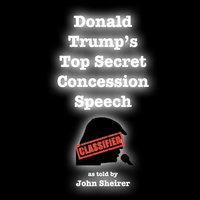 Donald Trump's Top Secret Concession Speech - John Sheirer