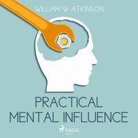 Practical Mental Influence (Unabridged) - William W. Atkinson