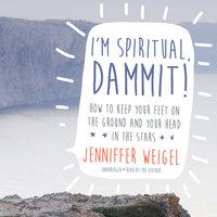 I'm Spiritual, Dammit! - Jenniffer Weigel