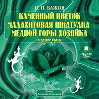 Каменный цветок. Малахитовая шкатулка и другие сказы - Павел Бажов