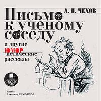 Письмо к ученому соседу и другие юмористические рассказы - Антон Чехов