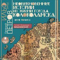 Необыкновенные истории из жизни города Колоколамска (и не только) - Евгений Петров, Илья Ильф