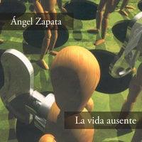La vida ausente - Ángel Zapata