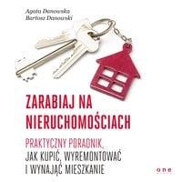 Zarabiaj na nieruchomościach. Praktyczny poradnik, jak kupić, wyremontować i wynająć mieszkanie - Agata Danowska, Bartosz Danowski