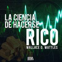 La ciencia de hacerse rico - Wallace Delois Wattles