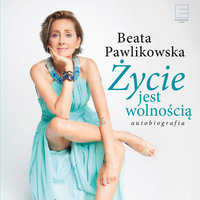 Życie jest wolnością. Autobiografia - Beata Pawlikowska