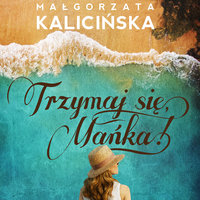 Trzymaj się, Mańka! - Małgorzata Kalicińska