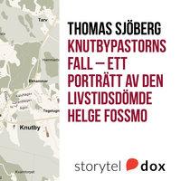 Knutbypastorns fall - ett porträtt av den livstidsdömde Helge Fossmo, mannen bakom det mest uppmärksammade rättsfallet sedan Palmemordet - Thomas Sjöberg
